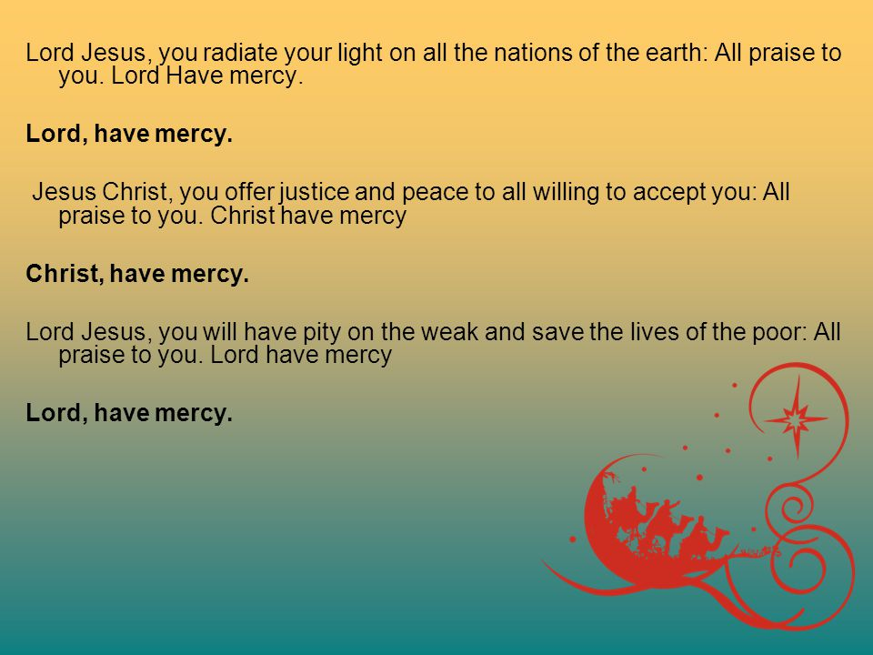 Lord Jesus, you radiate your light on all the nations of the earth: All praise to you. Lord Have mercy.