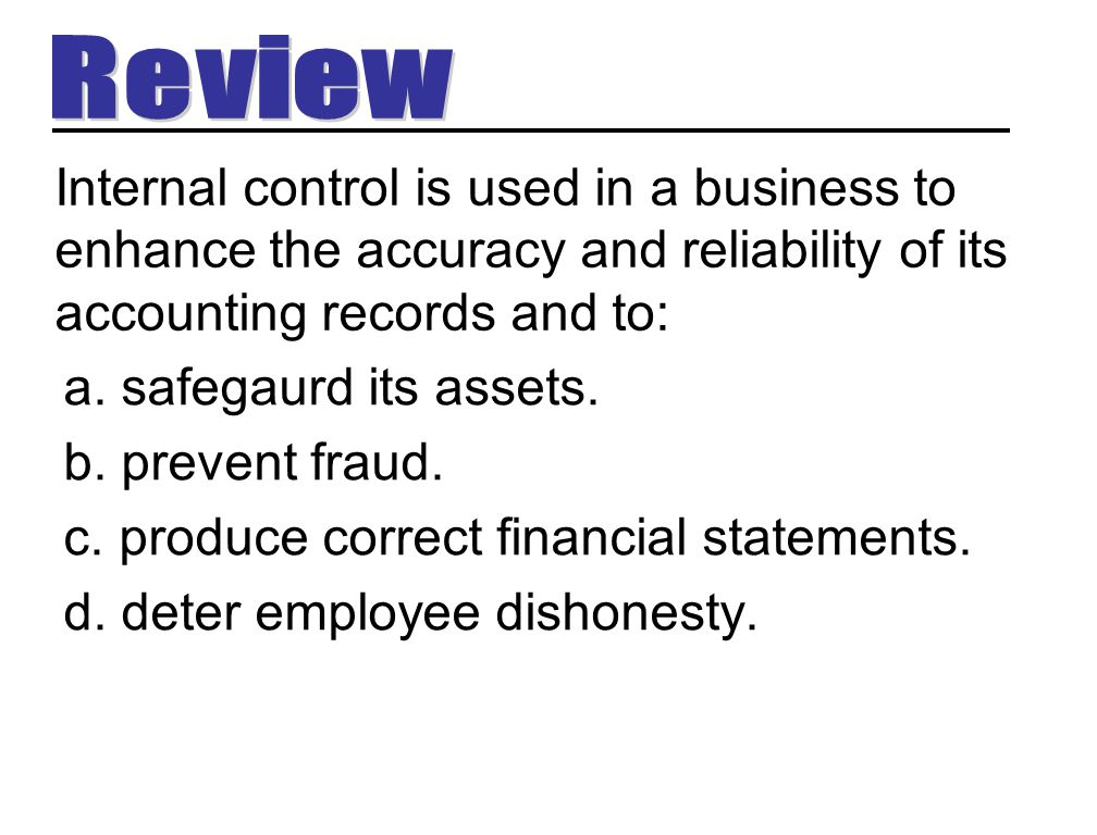 Review Internal control is used in a business to enhance the accuracy and reliability of its accounting records and to: