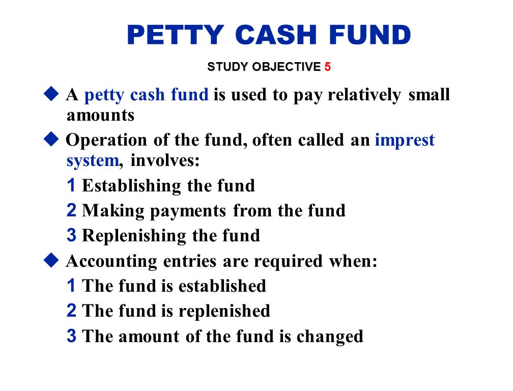 PETTY CASH FUND STUDY OBJECTIVE 5. A petty cash fund is used to pay relatively small amounts.