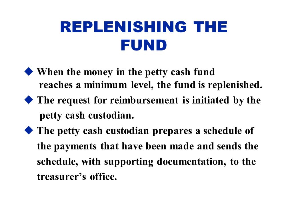 REPLENISHING THE FUND When the money in the petty cash fund reaches a minimum level, the fund is replenished.