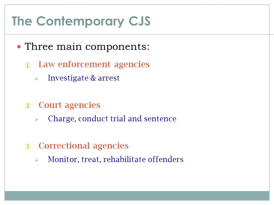 The Contemporary CJS Three main components: Law enforcement agencies