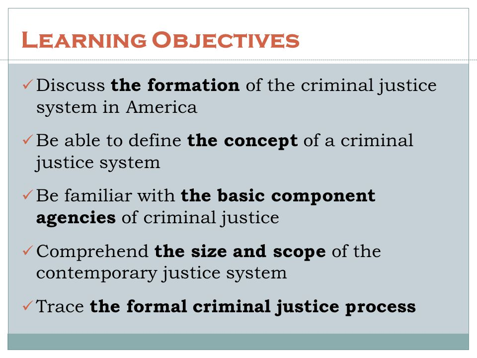 Learning Objectives Discuss the formation of the criminal justice system in America. Be able to define the concept of a criminal justice system.