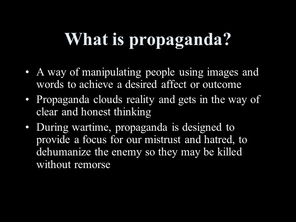 What is propaganda A way of manipulating people using images and words to achieve a desired affect or outcome.