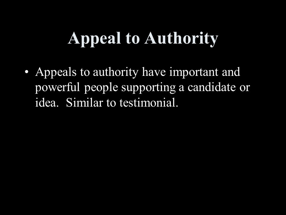 Appeal to Authority Appeals to authority have important and powerful people supporting a candidate or idea.