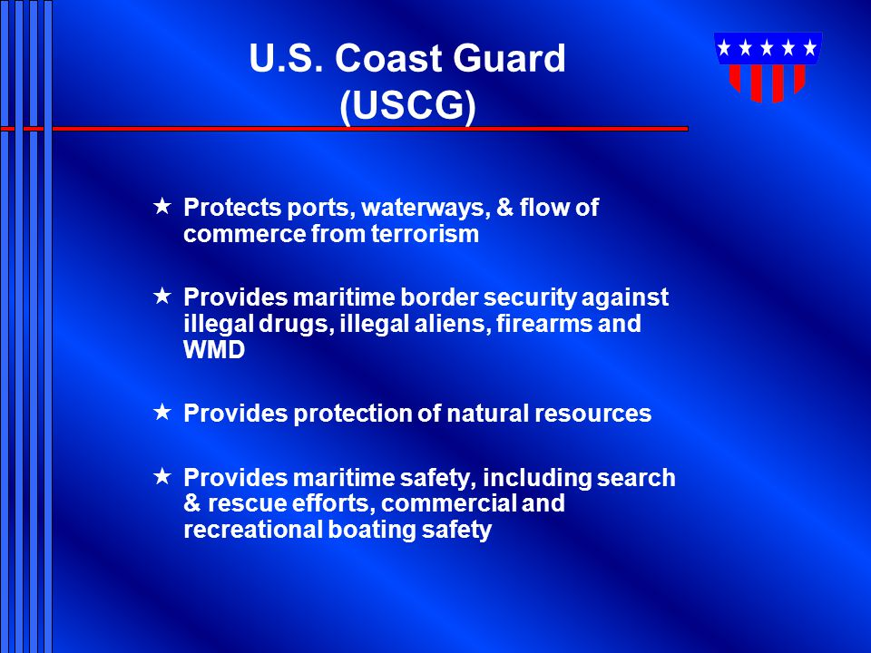 U.S. Coast Guard (USCG) Protects ports, waterways, & flow of commerce from terrorism.