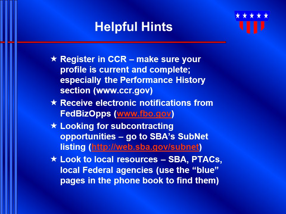 Helpful Hints Register in CCR – make sure your profile is current and complete; especially the Performance History section (www.ccr.gov)