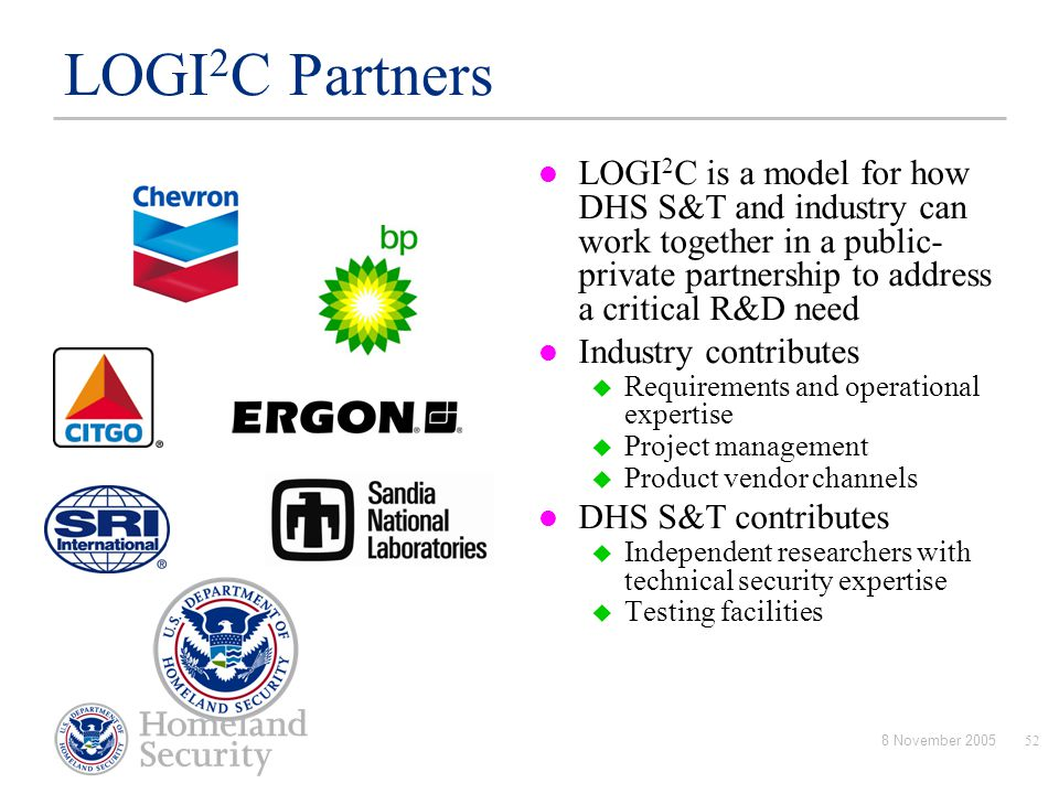 LOGI2C Partners LOGI2C is a model for how DHS S&T and industry can work together in a public-private partnership to address a critical R&D need.