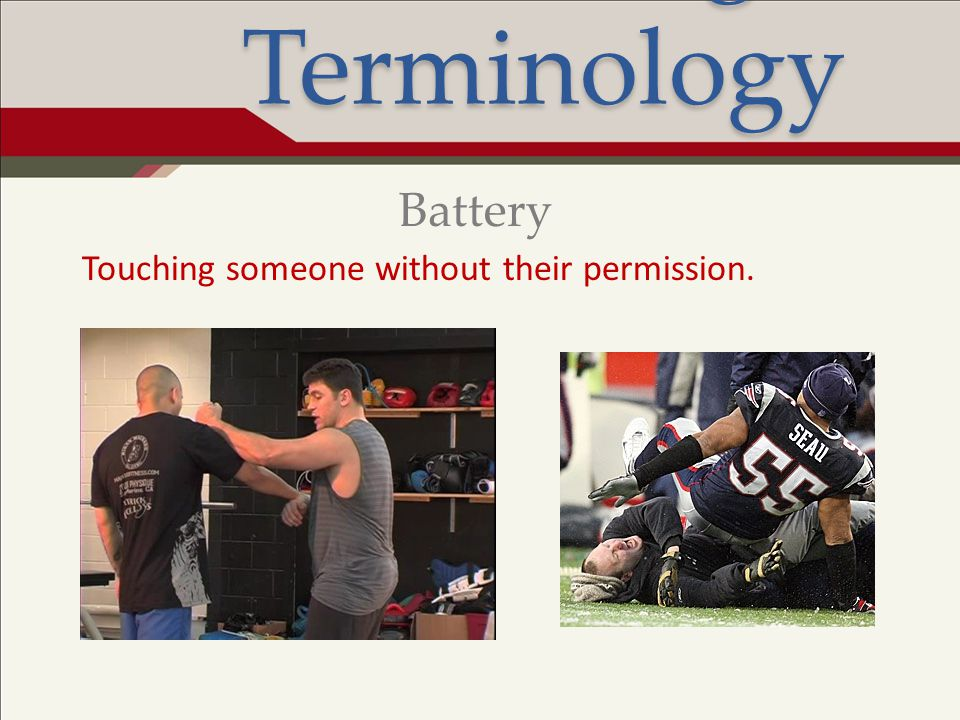 Legal Terminology Battery Touching someone without their permission.