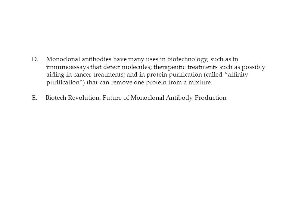 D. Monoclonal antibodies have many uses in biotechnology, such as in