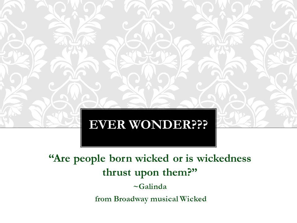 Ever wonder . Are people born wicked or is wickedness thrust upon them ~Galinda.
