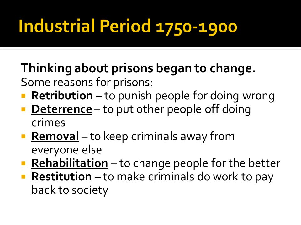 Industrial Period 1750-1900 Thinking about prisons began to change.