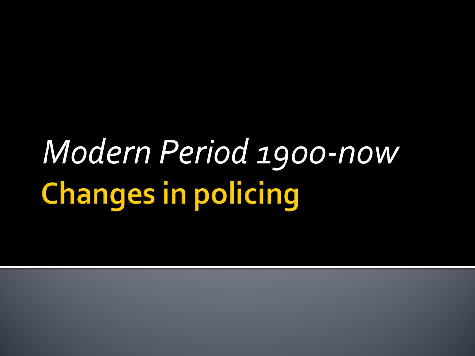 Modern Period 1900-now Changes in policing