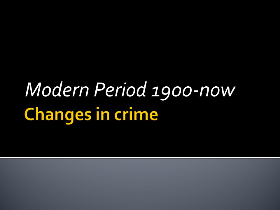 Modern Period 1900-now Changes in crime