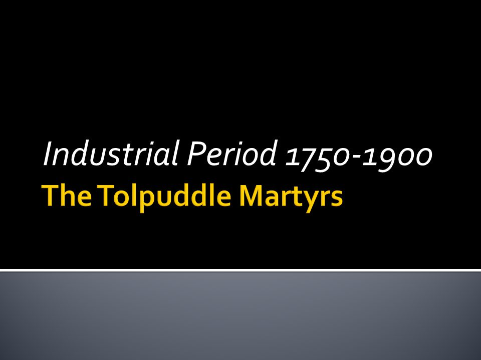 Industrial Period 1750-1900 The Tolpuddle Martyrs