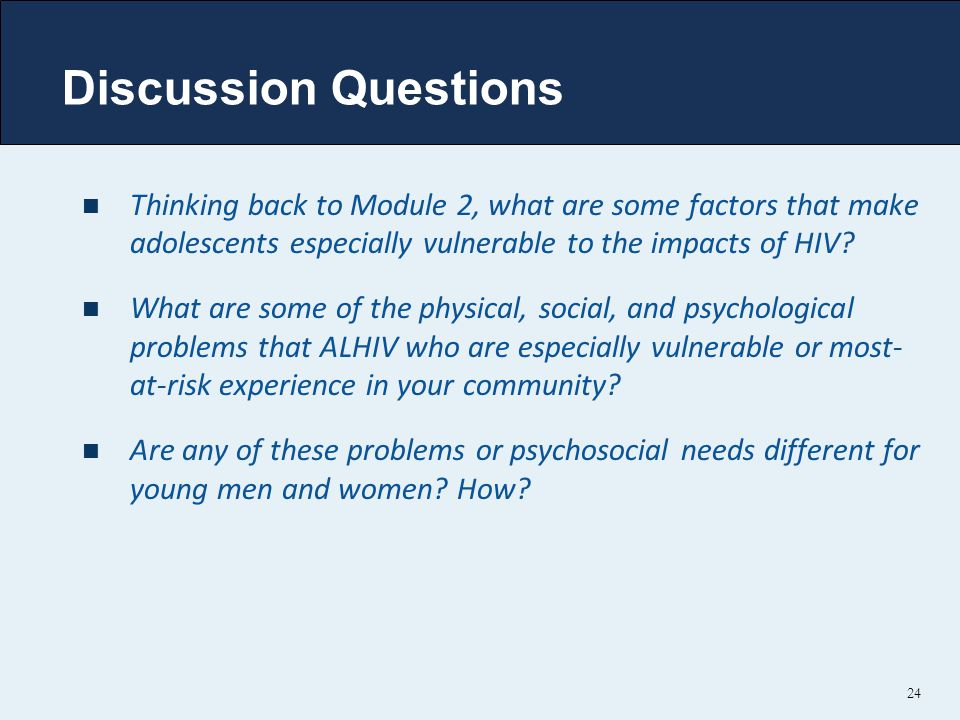 Discussion Questions Thinking back to Module 2, what are some factors that make adolescents especially vulnerable to the impacts of HIV