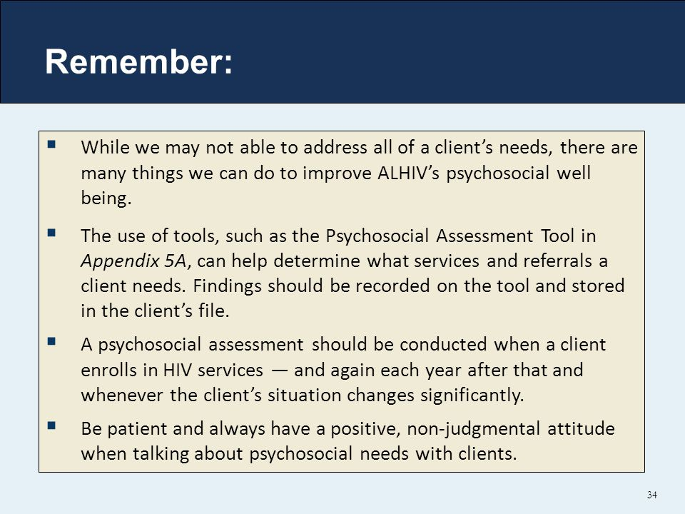 Remember: While we may not able to address all of a client's needs, there are many things we can do to improve ALHIV's psychosocial well being.