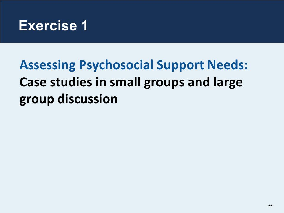 Exercise 1 Assessing Psychosocial Support Needs: Case studies in small groups and large group discussion.