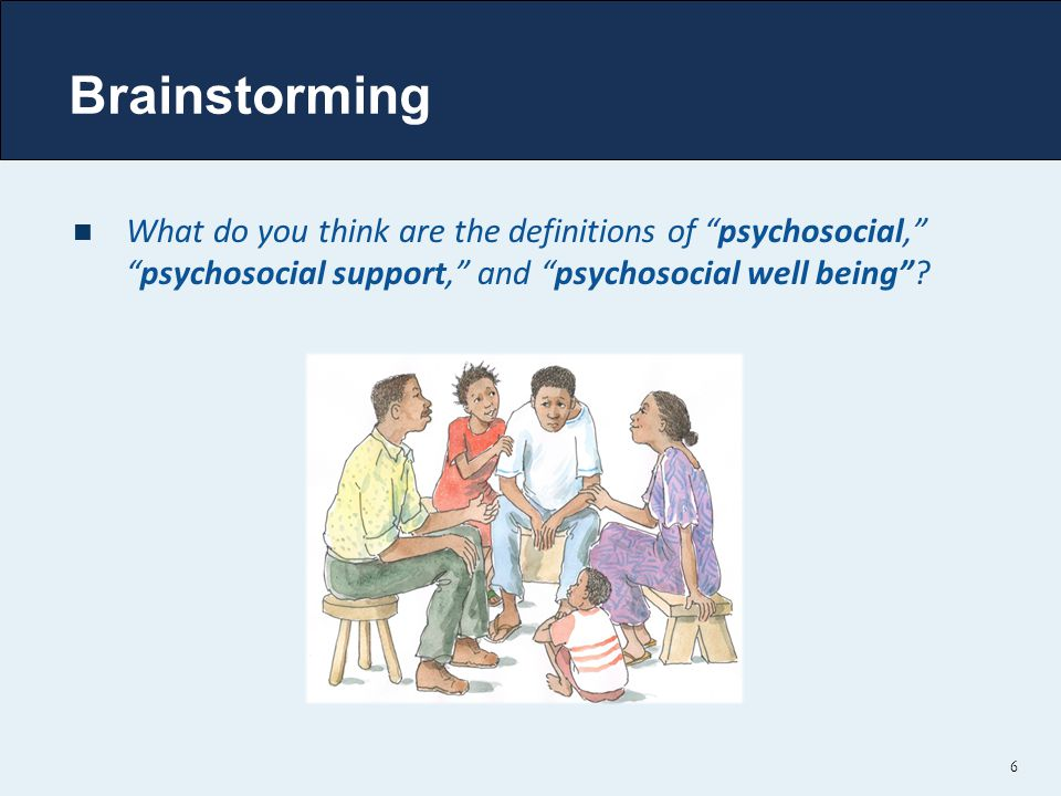 Brainstorming What do you think are the definitions of psychosocial, psychosocial support, and psychosocial well being