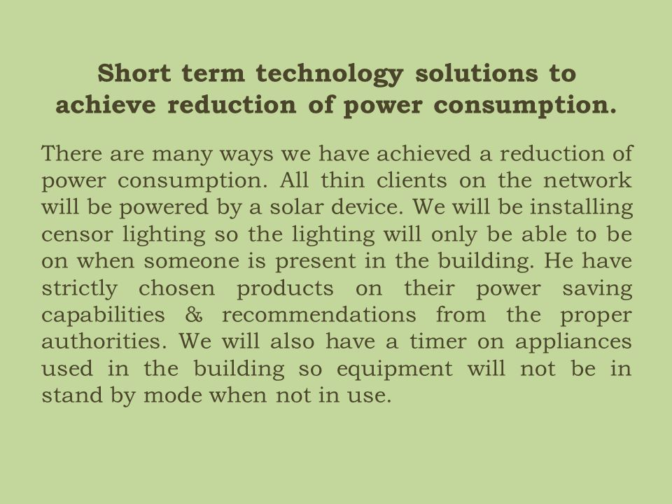 Short term technology solutions to achieve reduction of power consumption.