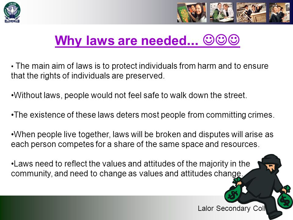 Why laws are needed...  The main aim of laws is to protect individuals from harm and to ensure that the rights of individuals are preserved.