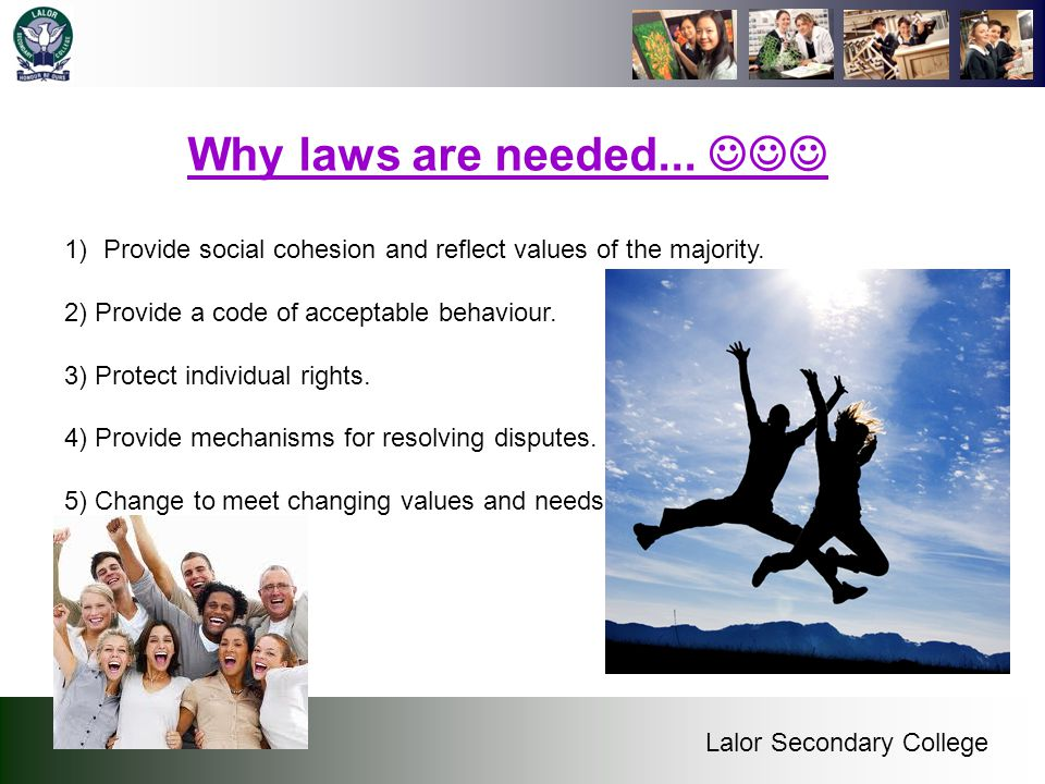Why laws are needed...  Provide social cohesion and reflect values of the majority. 2) Provide a code of acceptable behaviour.