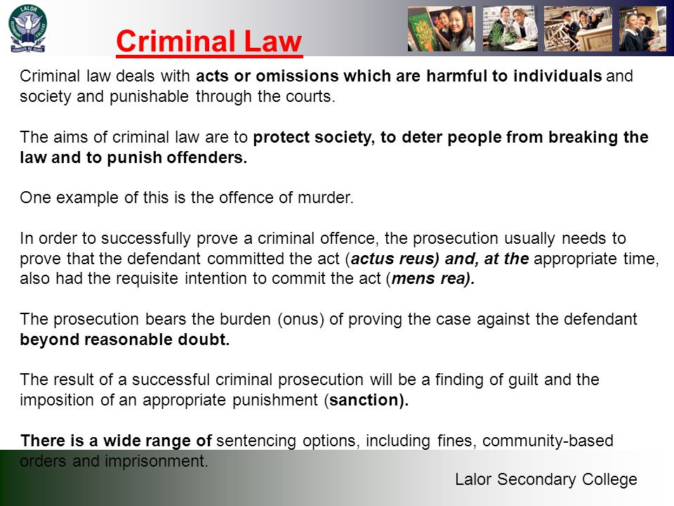 Criminal Law Criminal law deals with acts or omissions which are harmful to individuals and society and punishable through the courts.