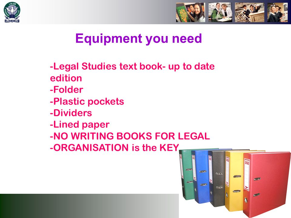 Equipment you need Legal Studies text book- up to date edition Folder