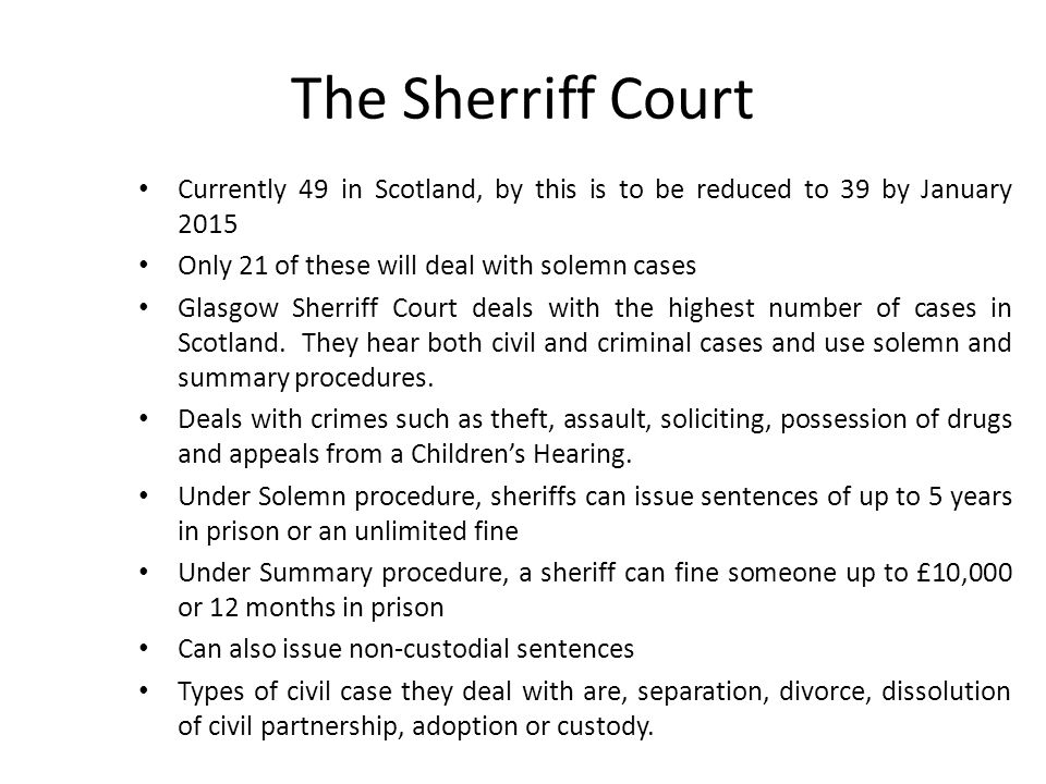 The Sherriff Court Currently 49 in Scotland, by this is to be reduced to 39 by January 2015. Only 21 of these will deal with solemn cases.