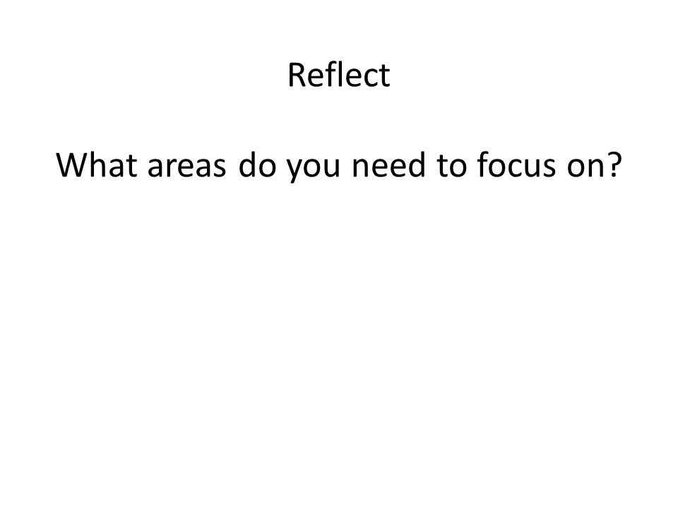 Reflect What areas do you need to focus on