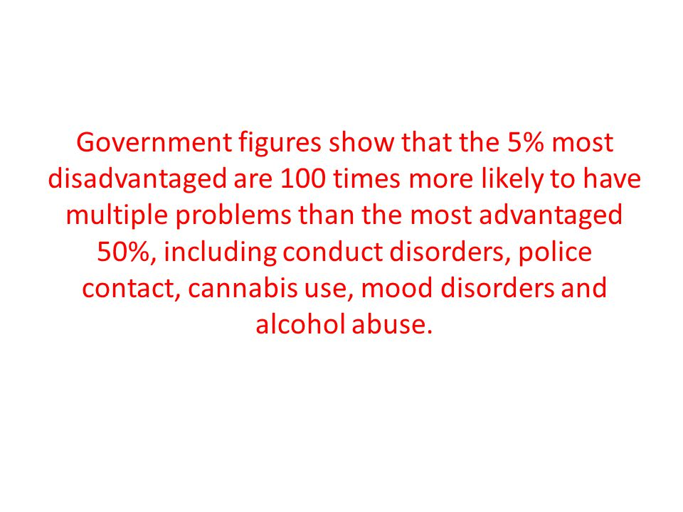 Government figures show that the 5% most disadvantaged are 100 times more likely to have multiple problems than the most advantaged 50%, including conduct disorders, police contact, cannabis use, mood disorders and alcohol abuse.