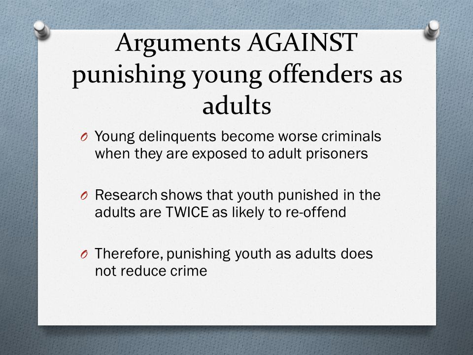 arguments against charging juveniles as adults V chapter 19 adult punishment for juvenile offenders: does it reduce crime richard e redding, jd, ph d the decade prior to 1994 saw a significant increase in violent juvenile crime, high profile.