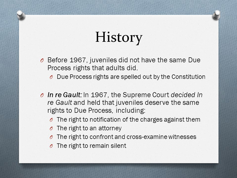History Before 1967, juveniles did not have the same Due Process rights that adults did. Due Process rights are spelled out by the Constitution.