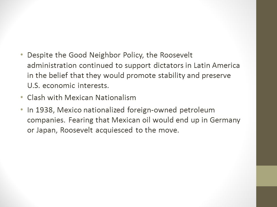 Despite the Good Neighbor Policy, the Roosevelt administration continued to support dictators in Latin America in the belief that they would promote stability and preserve U.S. economic interests.