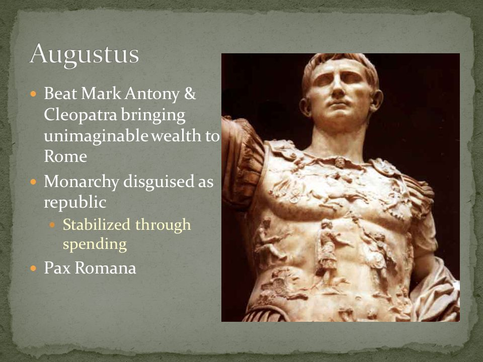 Augustus Beat Mark Antony & Cleopatra bringing unimaginable wealth to Rome. Monarchy disguised as republic.