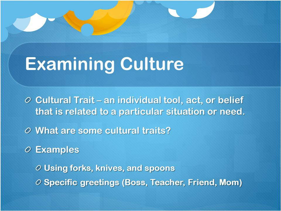 Examining Culture Cultural Trait – an individual tool, act, or belief that is related to a particular situation or need.