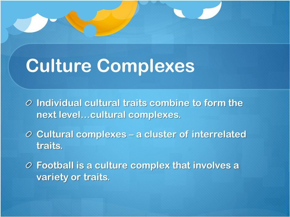 Culture Complexes Individual cultural traits combine to form the next level…cultural complexes.