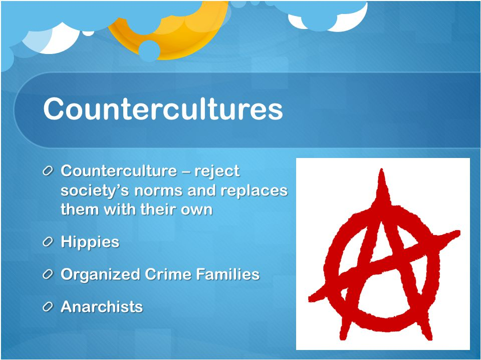 Countercultures Counterculture – reject society's norms and replaces them with their own. Hippies.