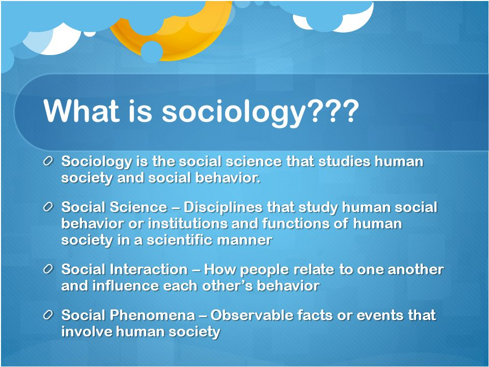 What is sociology Sociology is the social science that studies human society and social behavior.