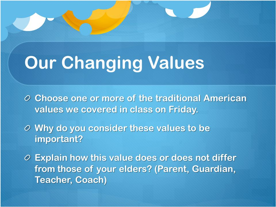 Our Changing Values Choose one or more of the traditional American values we covered in class on Friday.