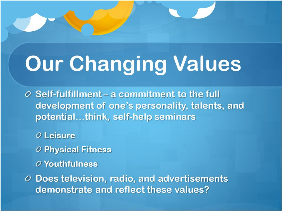 Our Changing Values Self-fulfillment – a commitment to the full development of one's personality, talents, and potential…think, self-help seminars.