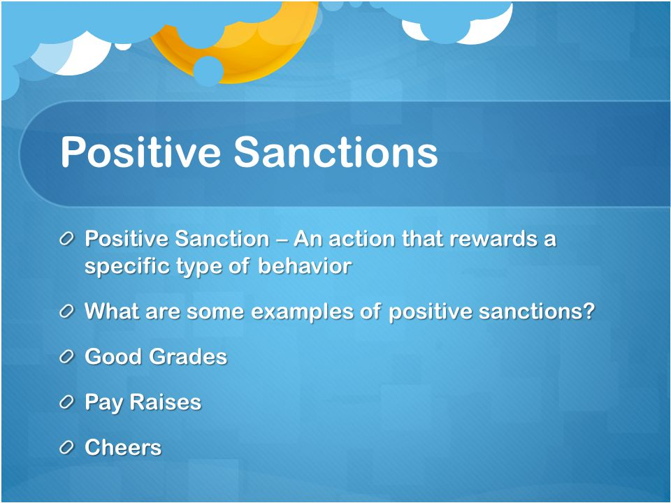 Positive Sanctions Positive Sanction – An action that rewards a specific type of behavior. What are some examples of positive sanctions
