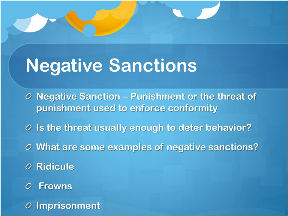 Negative Sanctions Negative Sanction – Punishment or the threat of punishment used to enforce conformity.