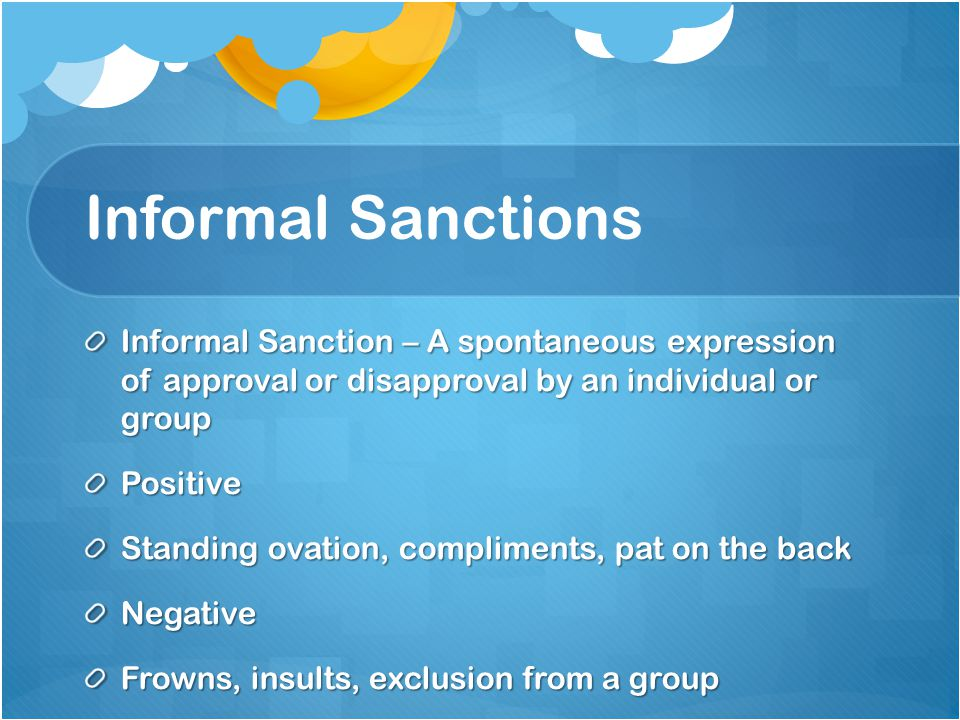 Informal Sanctions Informal Sanction – A spontaneous expression of approval or disapproval by an individual or group.