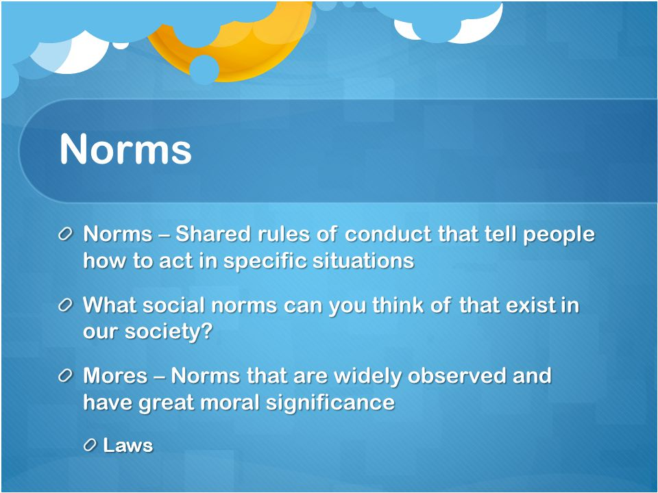 Norms Norms – Shared rules of conduct that tell people how to act in specific situations.