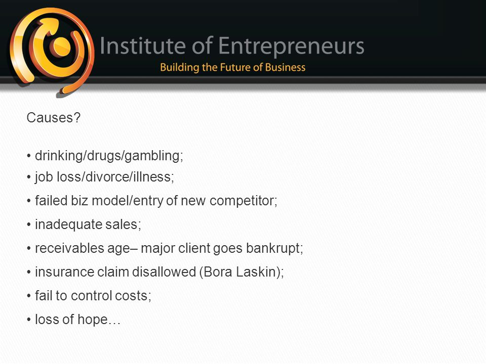 Causes • drinking/drugs/gambling; • job loss/divorce/illness; • failed biz model/entry of new competitor;