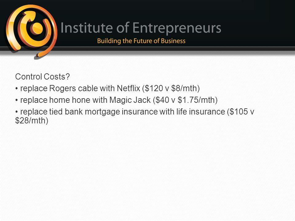Control Costs • replace Rogers cable with Netflix ($120 v $8/mth) • replace home hone with Magic Jack ($40 v $1.75/mth)