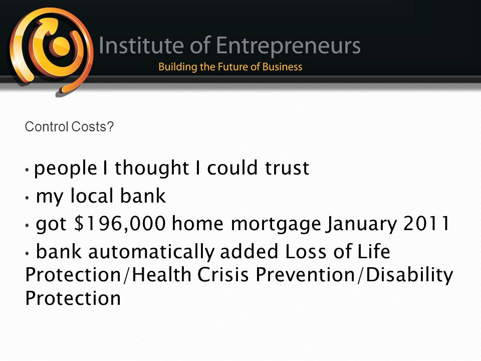 Control Costs • people I thought I could trust. • my local bank. • got $196,000 home mortgage January 2011.