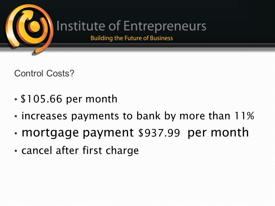 Control Costs • $105.66 per month. • increases payments to bank by more than 11% • mortgage payment $937.99 per month.