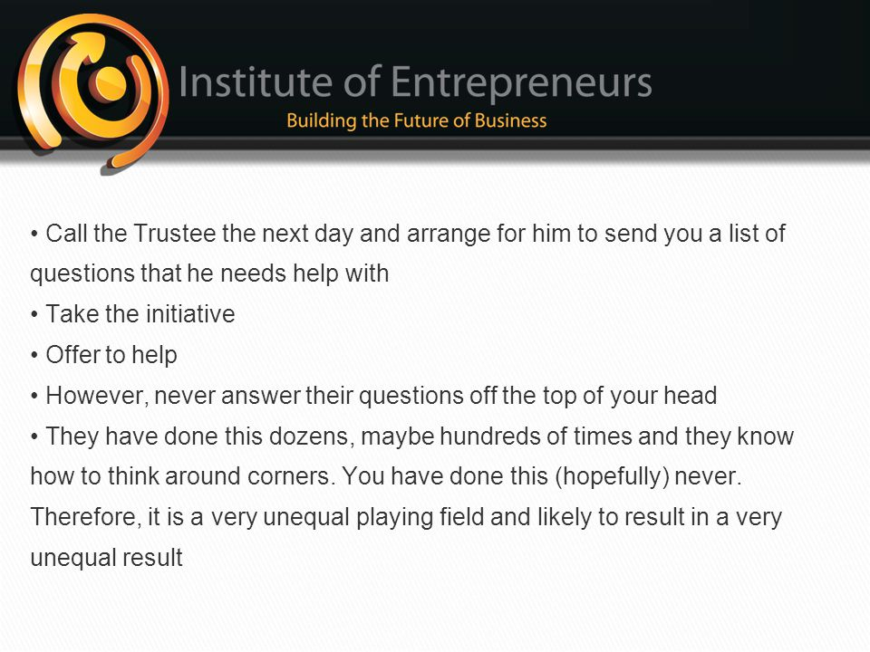• Call the Trustee the next day and arrange for him to send you a list of questions that he needs help with