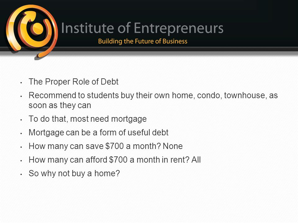 The Proper Role of Debt Recommend to students buy their own home, condo, townhouse, as soon as they can.